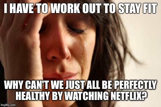 First World Problems Meme | I HAVE TO WORK OUT TO STAY FIT WHY CAN'T WE JUST ALL BE PERFECTLY HEALTHY BY WATCHING NETFLIX? | image tagged in memes,first world problems | made w/ Imgflip meme maker