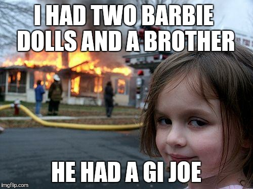 Disaster Girl Meme | I HAD TWO BARBIE DOLLS AND A BROTHER HE HAD A GI JOE | image tagged in memes,disaster girl | made w/ Imgflip meme maker