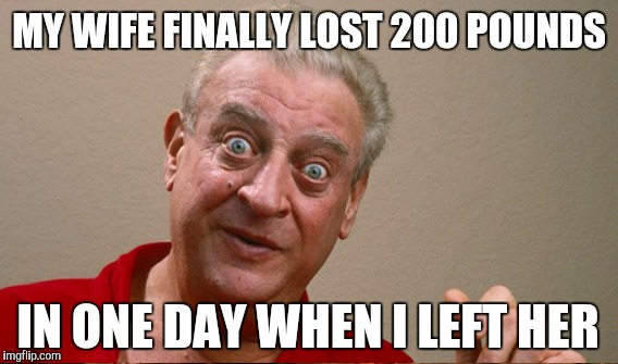 MY WIFE FINALLY LOST 200 POUNDS IN ONE DAY WHEN I LEFT HER | image tagged in rodney dangerfield | made w/ Imgflip meme maker