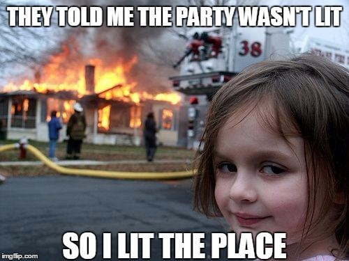 Not lit? | THEY TOLD ME THE PARTY WASN'T LIT SO I LIT THE PLACE | image tagged in memes,disaster girl | made w/ Imgflip meme maker
