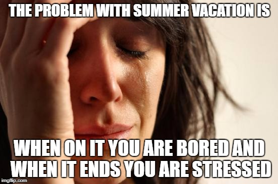First World Problems Meme | THE PROBLEM WITH SUMMER VACATION IS WHEN ON IT YOU ARE BORED AND WHEN IT ENDS YOU ARE STRESSED | image tagged in memes,first world problems,summer vacation,school | made w/ Imgflip meme maker