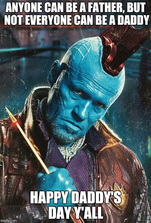 ANYONE CAN BE A FATHER, BUT NOT EVERYONE CAN BE A DADDY HAPPY DADDY'S DAY Y'ALL | image tagged in yondu | made w/ Imgflip meme maker