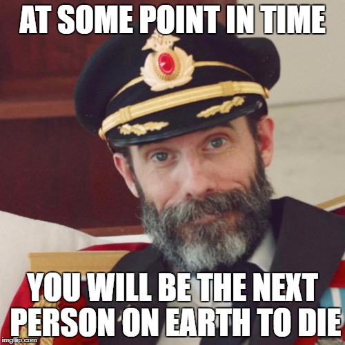 Just realized this - now I'm depressed | AT SOME POINT IN TIME YOU WILL BE THE NEXT PERSON ON EARTH TO DIE | image tagged in captain obvious,memes | made w/ Imgflip meme maker