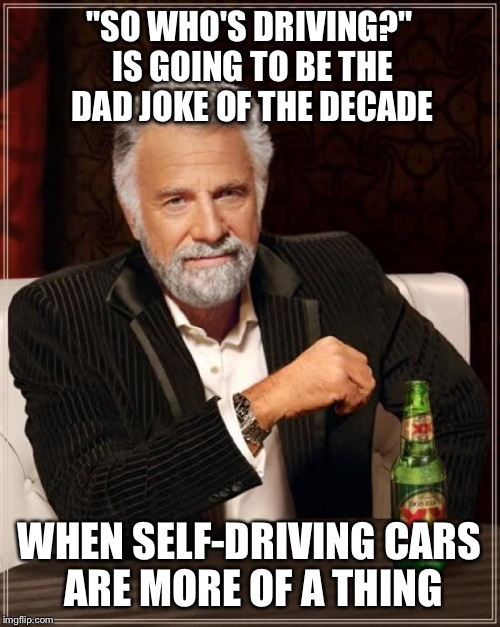 "The Most Interesting Man In The World Meme | ""SO WHO'S DRIVING?"" IS GOING TO BE THE DAD JOKE OF THE DECADE WHEN SELF-DRIVING CARS ARE MORE OF A THING 