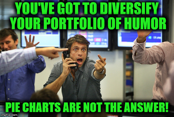 YOU'VE GOT TO DIVERSIFY YOUR PORTFOLIO OF HUMOR PIE CHARTS ARE NOT THE ANSWER! | made w/ Imgflip meme maker
