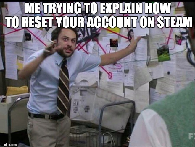 Me trying to explain how to reset your account on steam | ME TRYING TO EXPLAIN HOW TO RESET YOUR ACCOUNT ON STEAM | image tagged in trying to explain,how to,reset,steam,account,gabe newell | made w/ Imgflip meme maker