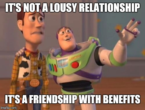 Look at it as the glass is half-full | IT'S NOT A LOUSY RELATIONSHIP IT'S A FRIENDSHIP WITH BENEFITS | image tagged in memes,x,x everywhere,x x everywhere | made w/ Imgflip meme maker