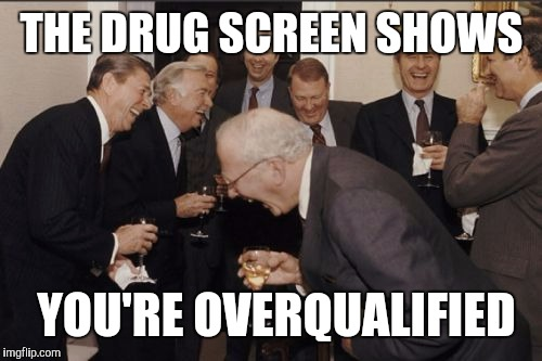 Laughing Men In Suits Meme | THE DRUG SCREEN SHOWS YOU'RE OVERQUALIFIED | image tagged in memes,laughing men in suits | made w/ Imgflip meme maker
