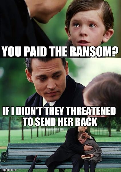 Finding Neverland Meme | YOU PAID THE RANSOM? IF I DIDN'T THEY THREATENED TO SEND HER BACK | image tagged in memes,finding neverland | made w/ Imgflip meme maker