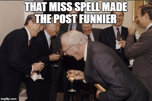 Laughing Men In Suits Meme | THAT MISS SPELL MADE THE POST FUNNIER | image tagged in memes,laughing men in suits | made w/ Imgflip meme maker
