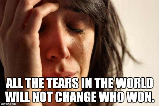 First World Problems Meme | ALL THE TEARS IN THE WORLD WILL NOT CHANGE WHO WON. | image tagged in memes,first world problems | made w/ Imgflip meme maker