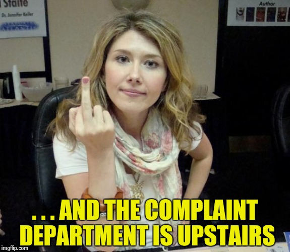Jewel's finger | . . . AND THE COMPLAINT DEPARTMENT IS UPSTAIRS | image tagged in jewel's finger | made w/ Imgflip meme maker