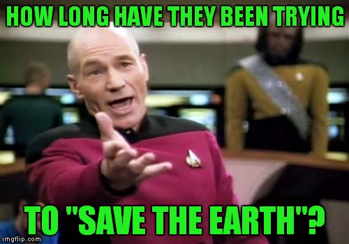 "Picard Wtf Meme | HOW LONG HAVE THEY BEEN TRYING TO ""SAVE THE EARTH""? 