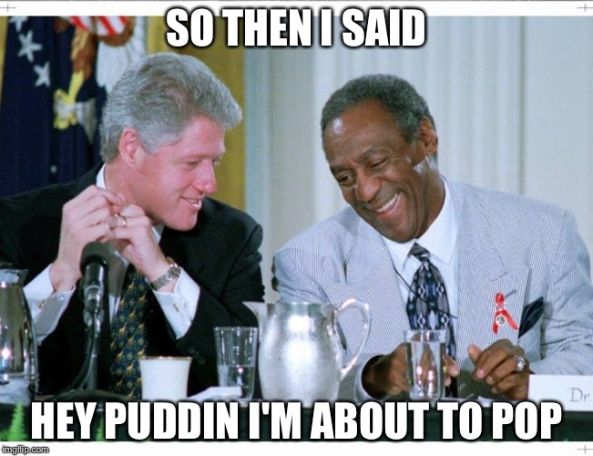 SO THEN I SAID HEY PUDDIN I'M ABOUT TO POP | made w/ Imgflip meme maker