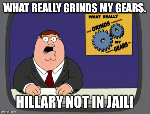 Peter Griffin News Meme | WHAT REALLY GRINDS MY GEARS. HILLARY NOT IN JAIL! | image tagged in memes,peter griffin news | made w/ Imgflip meme maker