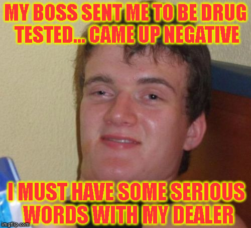 wtf | MY BOSS SENT ME TO BE DRUG TESTED... CAME UP NEGATIVE I MUST HAVE SOME SERIOUS WORDS WITH MY DEALER | image tagged in memes,10 guy | made w/ Imgflip meme maker