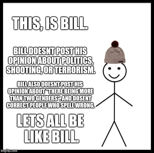 "Leta all Be like Bill. | THIS, IS BILL. BILL DOESNT POST HIS OPINION ABOUT POLITICS, SHOOTING, OR TERRORISM. BILL ALSO DOESNT POST HIS OPINION ABOUT ""THERE BEING MOR 