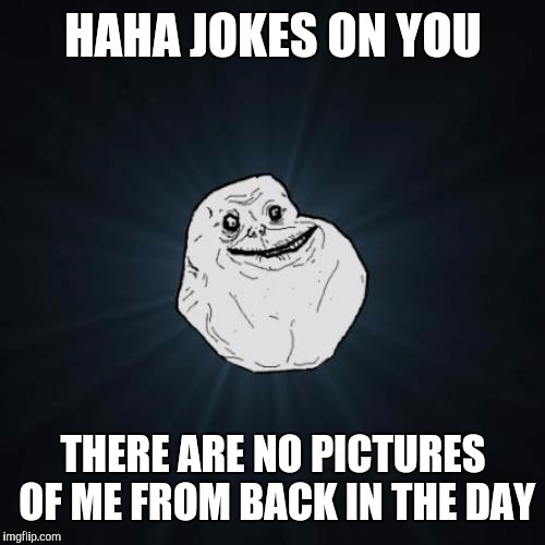 HAHA JOKES ON YOU THERE ARE NO PICTURES OF ME FROM BACK IN THE DAY | made w/ Imgflip meme maker