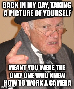 Back In My Day Meme | BACK IN MY DAY, TAKING A PICTURE OF YOURSELF MEANT YOU WERE THE ONLY ONE WHO KNEW HOW TO WORK A CAMERA | image tagged in memes,back in my day | made w/ Imgflip meme maker