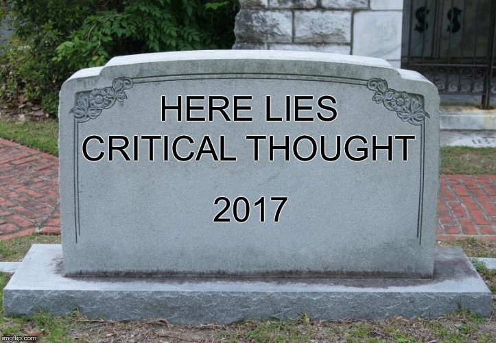 Blank Tombstone | HERE LIES 2017 CRITICAL THOUGHT | image tagged in blank tombstone | made w/ Imgflip meme maker
