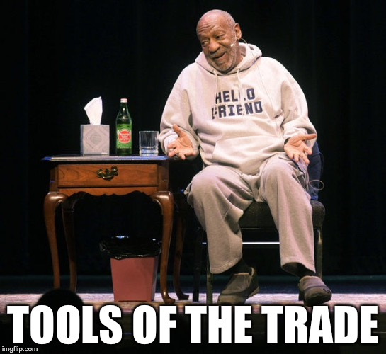 TOOLS OF THE TRADE | image tagged in memes,funny,bill cosby | made w/ Imgflip meme maker