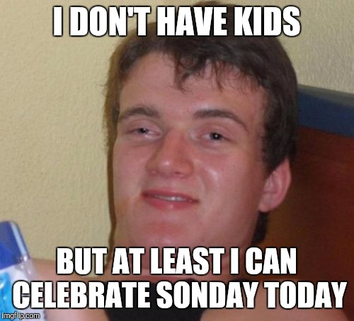 10 Guy Meme | I DON'T HAVE KIDS BUT AT LEAST I CAN CELEBRATE SONDAY TODAY | image tagged in memes,10 guy | made w/ Imgflip meme maker