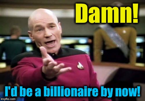 Picard Wtf Meme | Damn! I'd be a billionaire by now! | image tagged in memes,picard wtf | made w/ Imgflip meme maker