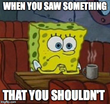 Lonely Spongebob | WHEN YOU SAW SOMETHING THAT YOU SHOULDN'T | image tagged in lonely spongebob | made w/ Imgflip meme maker