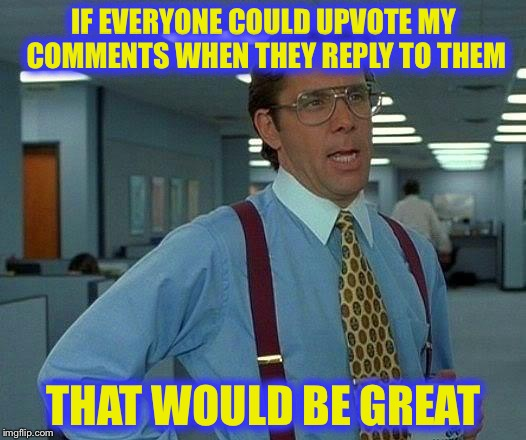 That Would Be Great Meme | IF EVERYONE COULD UPVOTE MY COMMENTS WHEN THEY REPLY TO THEM THAT WOULD BE GREAT | image tagged in memes,that would be great | made w/ Imgflip meme maker