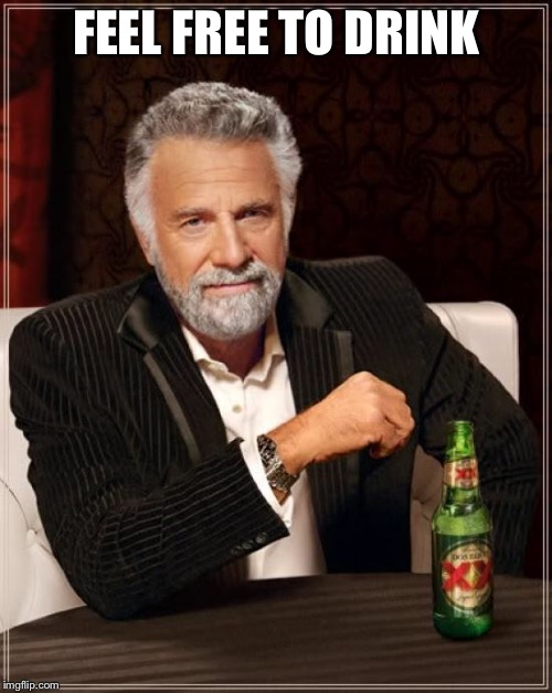 The Most Interesting Man In The World Meme | FEEL FREE TO DRINK | image tagged in memes,the most interesting man in the world | made w/ Imgflip meme maker