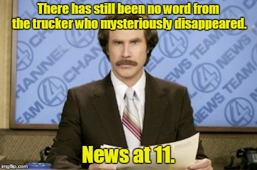 There has still been no word from the trucker who mysteriously disappeared. News at 11. | made w/ Imgflip meme maker