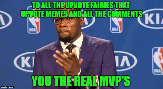 Give it up for all the upvote fairies people...they make it a much better place. | TO ALL THE UPVOTE FAIRIES THAT UPVOTE MEMES AND ALL THE COMMENTS YOU THE REAL MVP'S | image tagged in memes,you the real mvp,upvote fairies,respect,thank you,upvotes | made w/ Imgflip meme maker