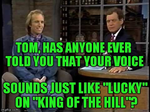 "Letterman was so hip! | TOM, HAS ANYONE EVER TOLD YOU THAT YOUR VOICE SOUNDS JUST LIKE ""LUCKY"" ON ""KING OF THE HILL""? 