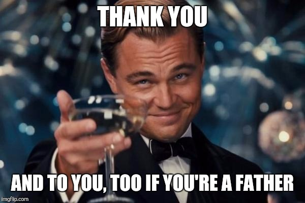 Leonardo Dicaprio Cheers Meme | THANK YOU AND TO YOU, TOO IF YOU'RE A FATHER | image tagged in memes,leonardo dicaprio cheers | made w/ Imgflip meme maker