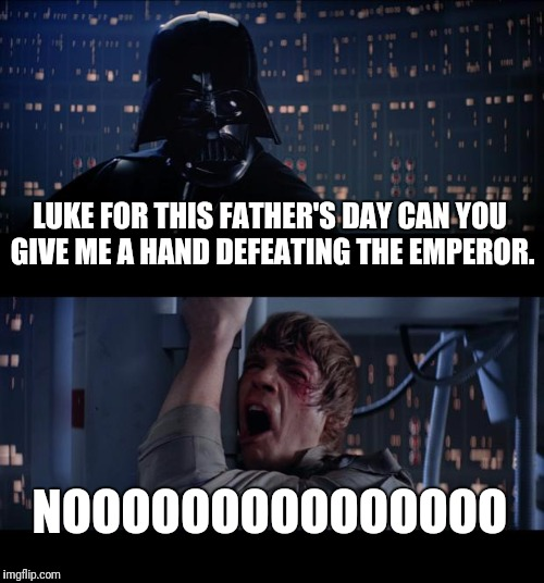 Happy Father's Day | LUKE FOR THIS FATHER'S DAY CAN YOU GIVE ME A HAND DEFEATING THE EMPEROR. NOOOOOOOOOOOOOOO | image tagged in memes,star wars no | made w/ Imgflip meme maker