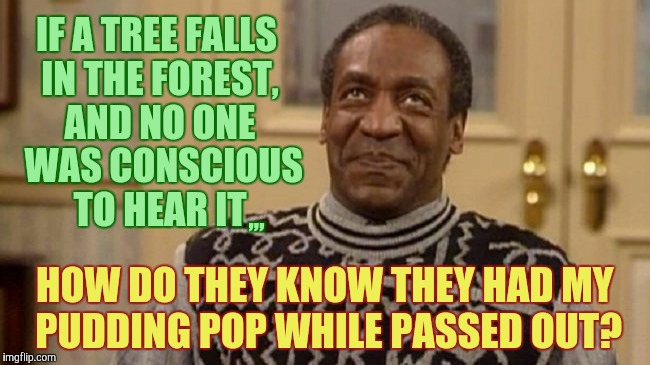 Ludes ain't gonna help induce amnesia for Cosby's pudding popping perversion knockouts now,,, | IF A TREE FALLS IN THE FOREST, AND NO ONE  WAS CONSCIOUS    TO HEAR IT HOW DO THEY KNOW THEY HAD MY PUDDING POP WHILE PASSED OUT? ,,, | image tagged in bill cosby,bill cosby pudding,bill cosby pill giver,bill cosby quaaludes dates,bill cosby sicko,roofies have nothing on cosby | made w/ Imgflip meme maker