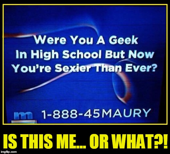 Revenge of the Nerd | IS THIS ME... OR WHAT?! | image tagged in vince vance,maury povich,nerds,i'm too sexy for my,high school,irony | made w/ Imgflip meme maker