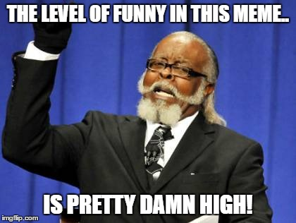 Too Damn High Meme | THE LEVEL OF FUNNY IN THIS MEME.. IS PRETTY DAMN HIGH! | image tagged in memes,too damn high | made w/ Imgflip meme maker