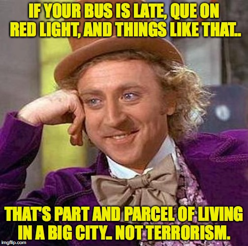 Creepy Condescending Wonka Meme | IF YOUR BUS IS LATE, QUE ON RED LIGHT, AND THINGS LIKE THAT.. THAT'S PART AND PARCEL OF LIVING IN A BIG CITY.. NOT TERRORISM. | image tagged in memes,creepy condescending wonka | made w/ Imgflip meme maker