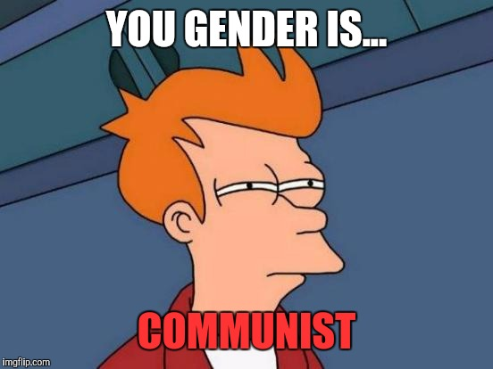 Futurama Fry Meme | YOU GENDER IS... COMMUNIST | image tagged in memes,futurama fry | made w/ Imgflip meme maker