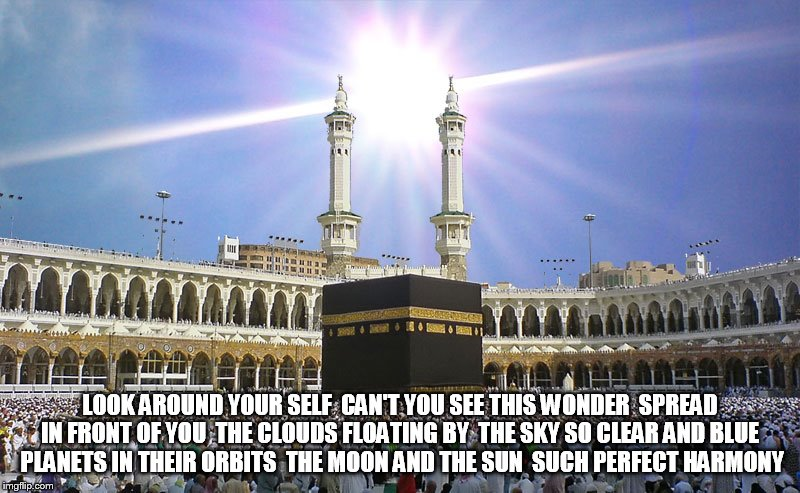 Mecca | LOOK AROUND YOUR SELF  CAN'T YOU SEE THIS WONDER  SPREAD IN FRONT OF YOU  THE CLOUDS FLOATING BY  THE SKY SO CLEAR AND BLUE  PLANETS IN THEI | image tagged in mecca | made w/ Imgflip meme maker