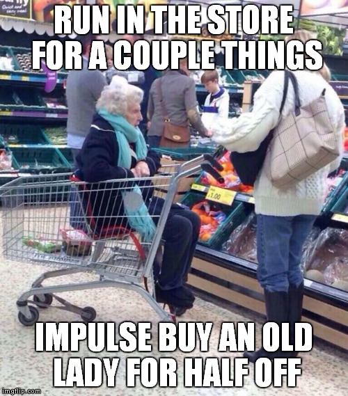 Dang store and it's tricky impulse shopper sales! | RUN IN THE STORE FOR A COUPLE THINGS IMPULSE BUY AN OLD LADY FOR HALF OFF | image tagged in sales,impulse,shopping | made w/ Imgflip meme maker