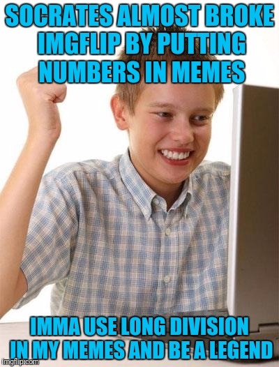 First Day On The Internet Kid Meme | SOCRATES ALMOST BROKE IMGFLIP BY PUTTING NUMBERS IN MEMES IMMA USE LONG DIVISION IN MY MEMES AND BE A LEGEND | image tagged in memes,first day on the internet kid | made w/ Imgflip meme maker