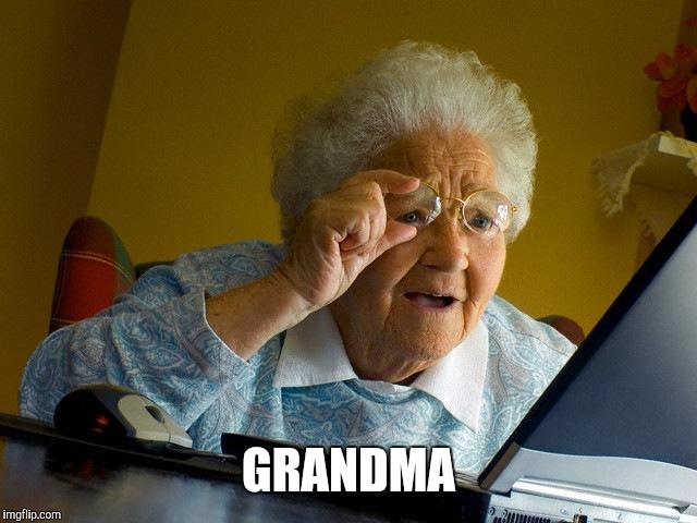 Grandma Finds The Internet Meme | GRANDMA | image tagged in memes,grandma finds the internet | made w/ Imgflip meme maker