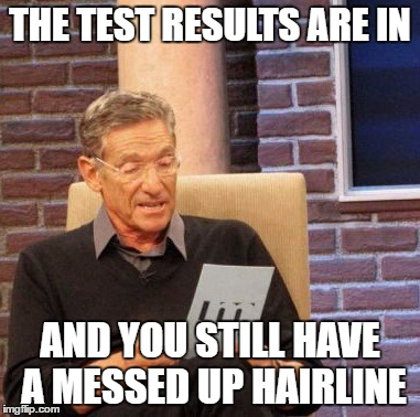Maury Lie Detector Meme | THE TEST RESULTS ARE IN AND YOU STILL HAVE A MESSED UP HAIRLINE | image tagged in memes,maury lie detector | made w/ Imgflip meme maker