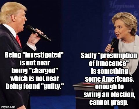 "Trump Clinton Sing | Being ""investigated"" is not near being ""charged"" which is not near being found ""guilty."" Sadly ""presumption of innocence""  is something some 