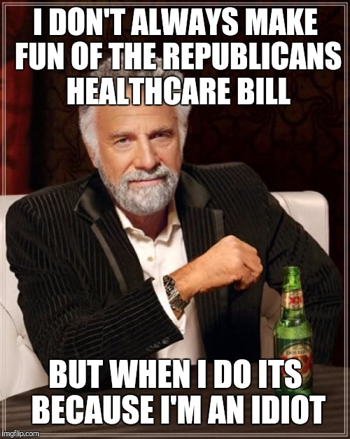 The Most Interesting Man In The World Meme | I DON'T ALWAYS MAKE FUN OF THE REPUBLICANS HEALTHCARE BILL BUT WHEN I DO ITS BECAUSE I'M AN IDIOT | image tagged in memes,the most interesting man in the world | made w/ Imgflip meme maker