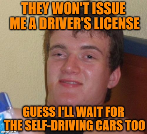 10 Guy Meme | THEY WON'T ISSUE ME A DRIVER'S LICENSE GUESS I'LL WAIT FOR THE SELF-DRIVING CARS TOO | image tagged in memes,10 guy | made w/ Imgflip meme maker