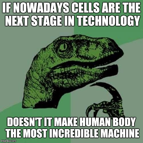 Philosoraptor Meme | IF NOWADAYS CELLS ARE THE NEXT STAGE IN TECHNOLOGY DOESN'T IT MAKE HUMAN BODY THE MOST INCREDIBLE MACHINE | image tagged in memes,philosoraptor | made w/ Imgflip meme maker
