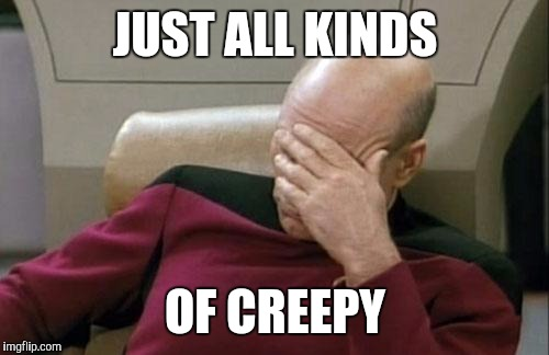 Captain Picard Facepalm Meme | JUST ALL KINDS OF CREEPY | image tagged in memes,captain picard facepalm | made w/ Imgflip meme maker